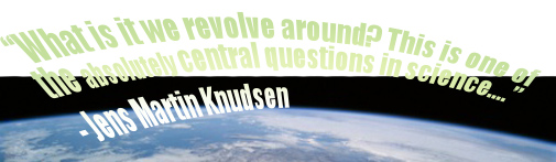 """What is it we revolve around? This is one of the absolutely central questions in science...."" - Jens Martin Knudsen"